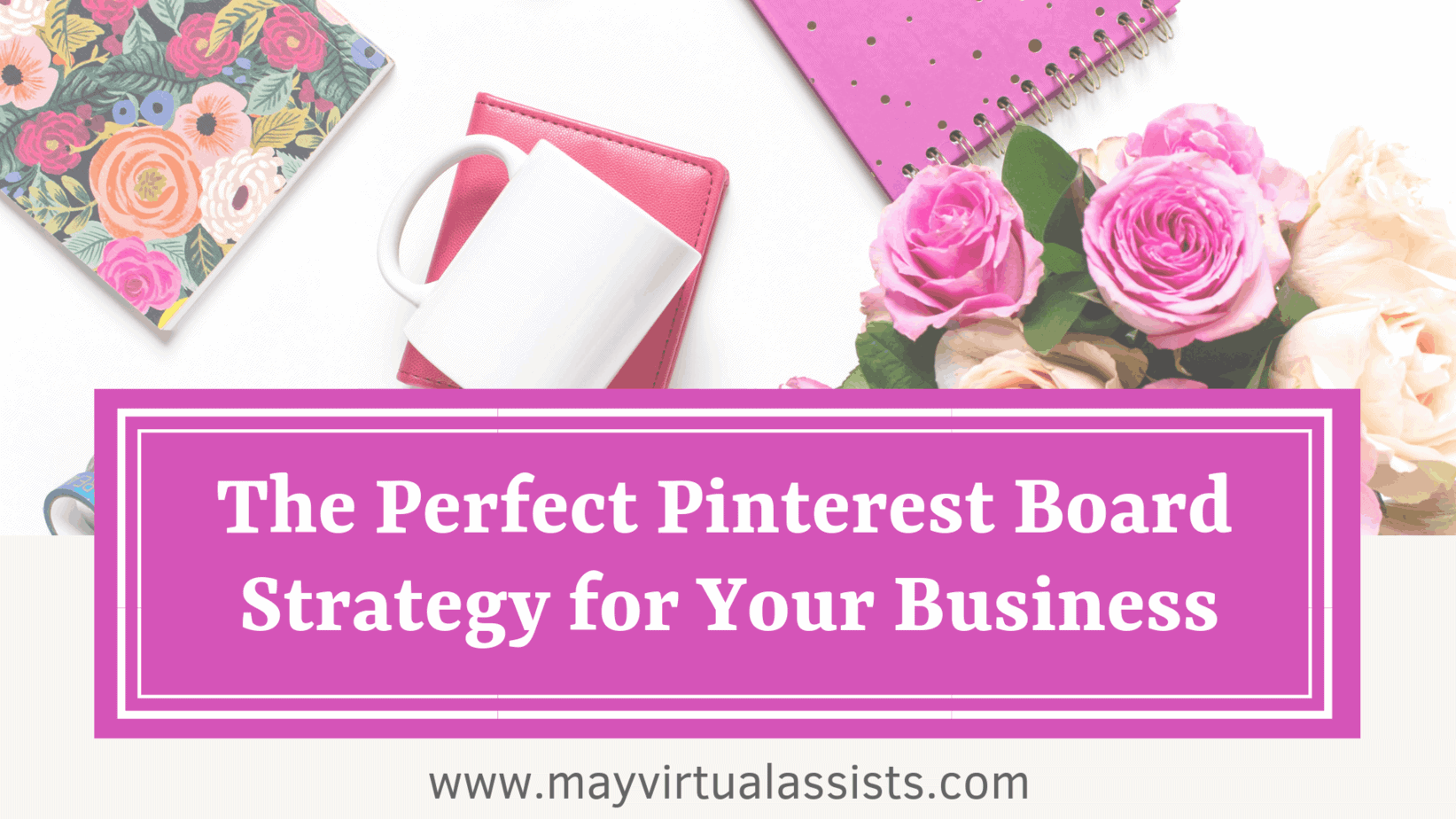 flatlay with flowers, notebooks, mug, and The Perfect Pinterest Board Strategy for your business and mayvirtualassists.com
